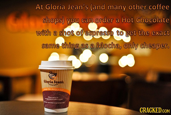 At Gloria Jean's (and many other coffee shops) you can order a Hot Chocolate with a shot of espresso to get the exact same thing as a Mocha, only chea