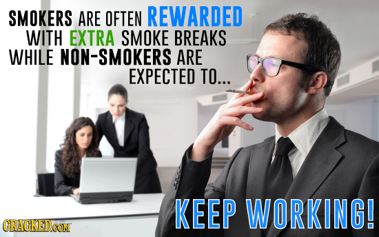 SMOKERS ARE OFTEN REWARDED WITH EXTRA SMOKE BREAKS WHILE NON-SMOKERS ARE EXPECTED TO... KEEP WORKING! CRACKEDCON