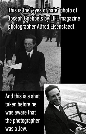 This is the eyes of hate photo of Joseph Goebbels by LIFE magazine photographer Alfred Eisenstaedt. And this is a shot taken before he was aware that