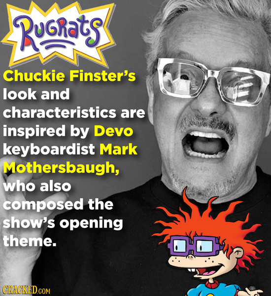 RuGrats Chuckie Finster's look and characteristics are inspired by Devo keyboardist Mark Mothersbaugh, who also composed the show's opening theme. CRA