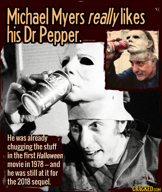 Michael Myers really likes his Dr Pepper. - He was already chugging the stuff in the first Halloween in 1978 -- and he was still at it for the 2018 se