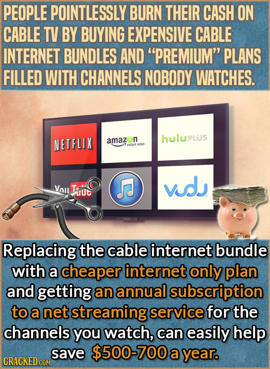PEOPLE POINTLESSLY BURN THEIR CASH ON CABLE TV BY BUYING EXPENSIVE CABLE INTERNET BUNDLES AND PREMIUM PLANS FILLED WITH CHANNELS NOBODY WATCHES. NET
