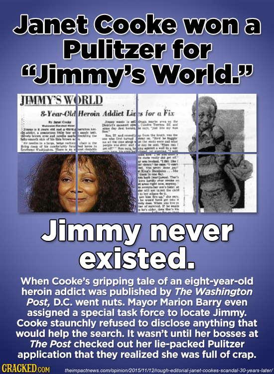 Janet Cooke won a Pulitzer for Jimmy's World. JIMMY'S W ORLD Year-ol Heroin Addict Lir's for Fix a Orves e th AS 4 Jimmy never existed. When Cooke's