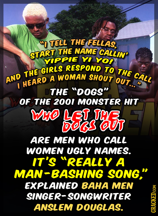 0 TELL THE FELLAS THE NAME CALLIN' START YIPPIE YI YO! RESPOND GIRLS TO THE THE WOMAN AND A SHOUT CALL OUT... I HEARD THE Dogs OF THE 2001 MONSTER