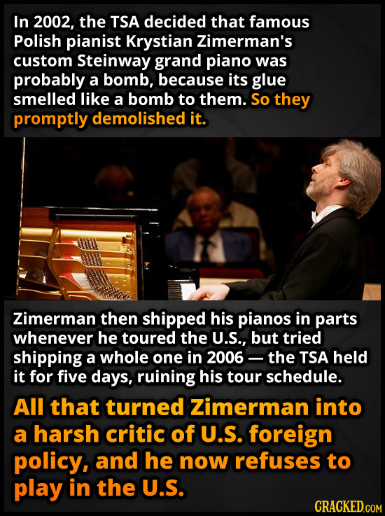 In 2002, the TSA decided that famous Polish pianist Krystian Zimerman's custom Steinway grand piano was probably a bomb, because its glue smelled like