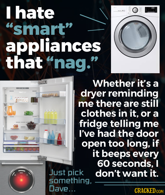 I hate 8p oln smart appliances that nag. Whether it's a dryer reminding me there are still clothes in it, or a fridge telling me I've had the door