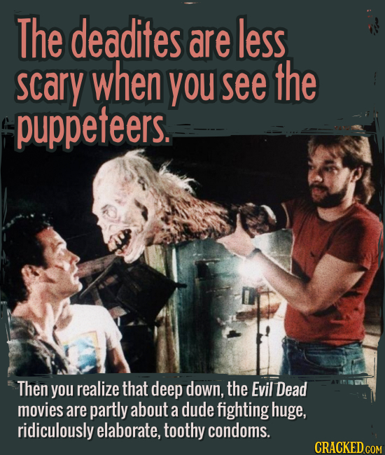 The deadites are less scary when you see the puppeteers. - Then you realize that deep down, the Evil Dead movies are partly about a dude fighting huge