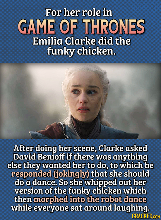 15 Bizarre Things Actors Had To Do For Auditions - For her role in Game of Thrones, Emilia Clarke did the funky chicken.  After doing her scene, Clark