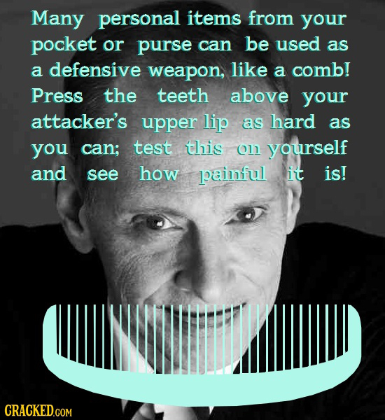 Many personal items from your pocket or purse can be used as a defensive weapon, like a comb! Press the teeth above your attacker's upper lip as hard
