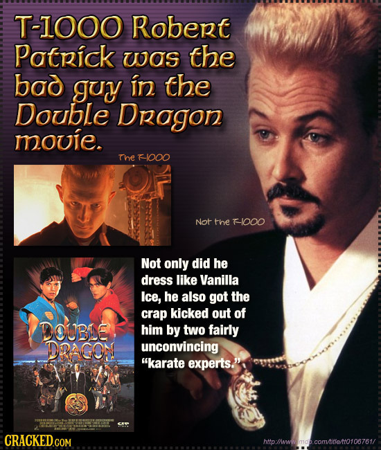 T-1OOO Robert Patpick UOS the bod guy in the Double Dragon mouie. The F1000 Not the F-1000 Not only did he dress like Vanilla Ice, he also got the cra