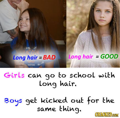 55S OF Long hair : BAD Long hair GOOD = USTASE Girls can go to school with Long hair. BoyS get kicked out for the same thing. CRACKEDOON