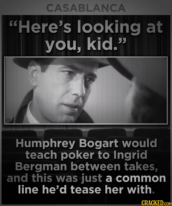 CASABLANCA Here's looking at you, kid. Humphrey Bogart would teach poker to Ingrid Bergman between takes, and this was just a common line he'd tease