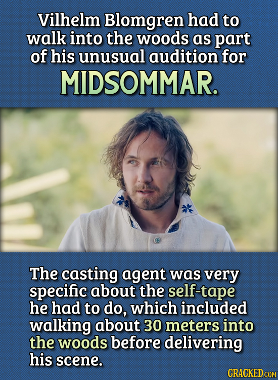15 Bizarre Things Actors Had To Do For Auditions - Vilhelm Blomgren had to walk into the woods as part of his unusual audition for Midsommar.  The cas