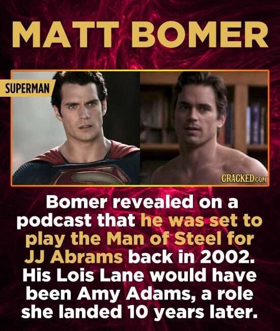 MATT BOMER SUPERMAN CRACKED COMT Bomer revealed on a podcast that he was set to play the Man of Steel for JJ Abrams back in 2002. His Lois Lane would