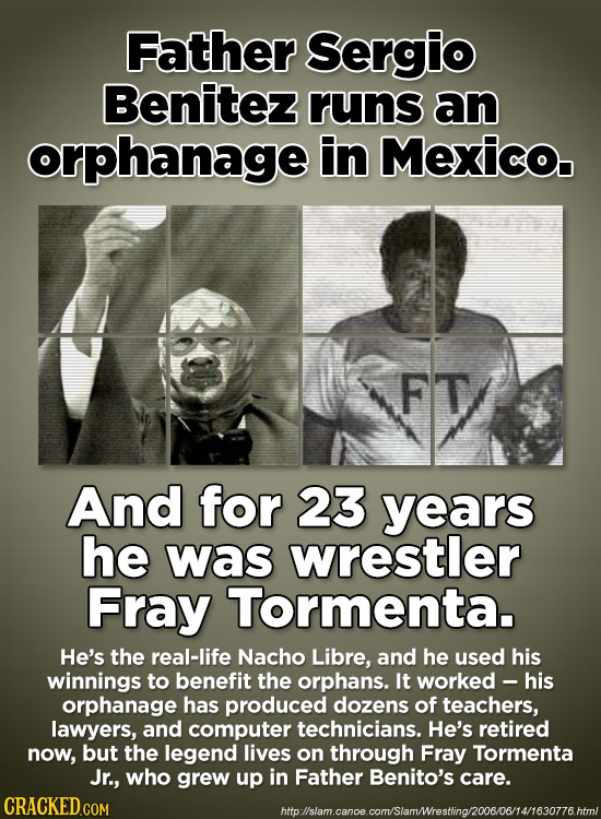Father sergio Benitez runs an orphanage in Mexico. FT And for 23 years he was wrestler Fray Tormenta. He's the real-life Nacho Libre, and he used his