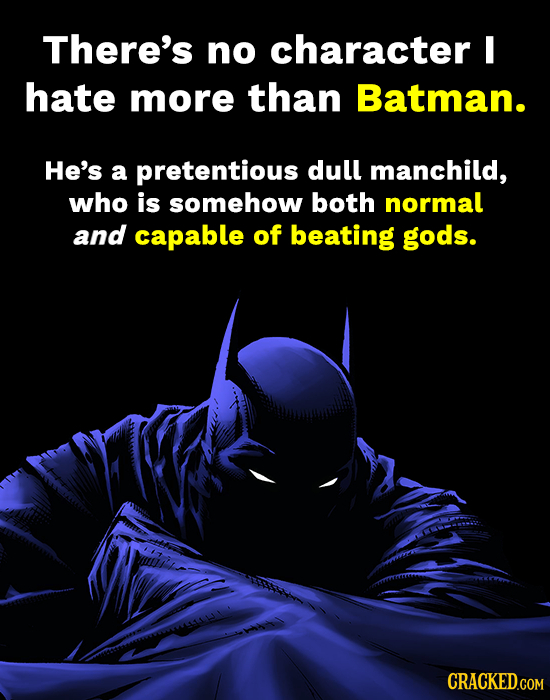 There's no character I hate more than Batman. He's a pretentious dull manchild, who is somehow both normal and capable of beating gods. CRACKED.COM