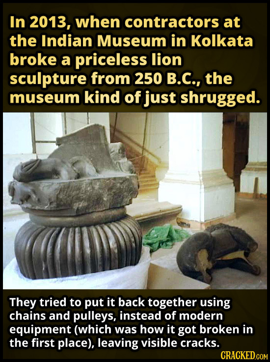 In 2013, when contractors at the Indian Museum in Kolkata broke a priceless lion sculpture from 250 B.C., the museum kind of just shrugged. They tried