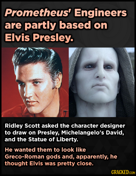 Prometheus' Engineers are partly based on Elvis Presley. Ridley Scott asked the character designer to draw on Presley, Michelangelo's David, and the S