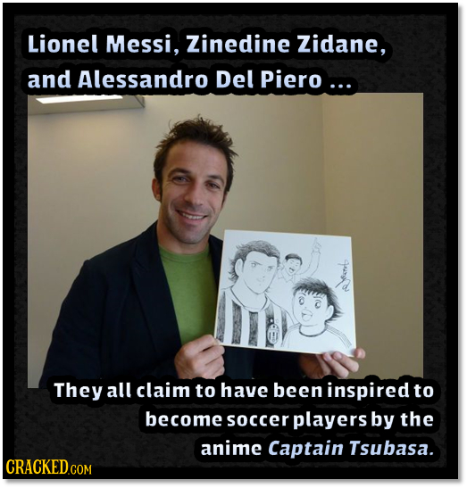 Lionel Messi, Zinedine Zidane, and Alessandro Del Piero ... eo They all claim to have been inspired to become soccer players by the anime Captain Tsub