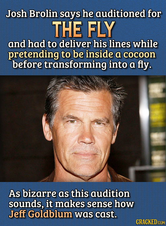 15 Bizarre Things Actors Had To Do For Auditions - Josh Brolin says he auditioned for The Fly and had to deliver his lines while pretending to be insi