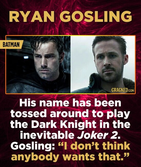 RYAN GOSLING BATMAN His name has been tossed around to play the Dark Knight in the inevitable Joker 2. Gosling: I don't think anybody wants that.