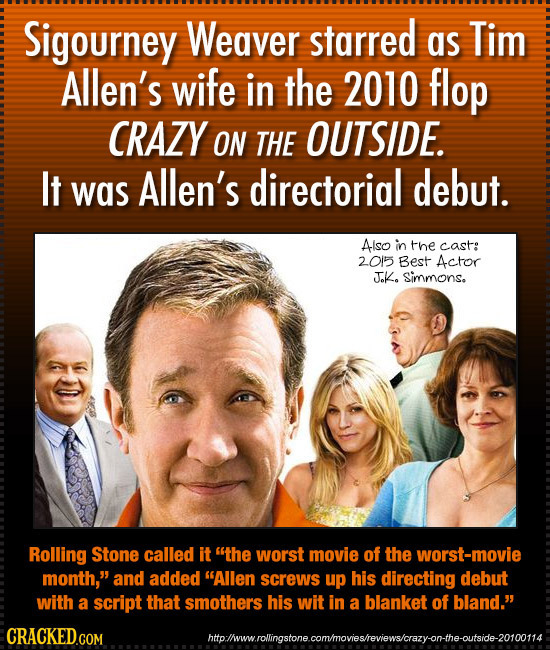 Sigourney Weaver starred as Tim Allen's wife in the 2010 flop CRAZY ON THE OUTSIDE. It Allen's debut. was directorial Also in the cast: 2015 Best Acto