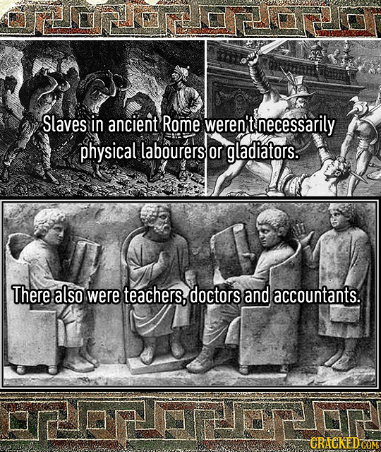 Slaves in ancient Rome weren't necessarily physical labourers or gladiators. There also were teachers, doctors and accountants.