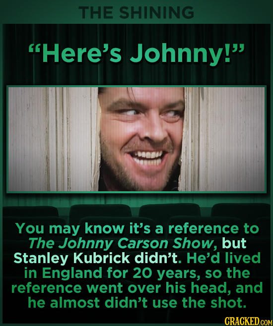 THE SHINING Here's Johnny! 01/ You may know it's a reference to The Johnny Carson Show, but Stanley Kubrick didn't. He'd lived in England for 20 yea