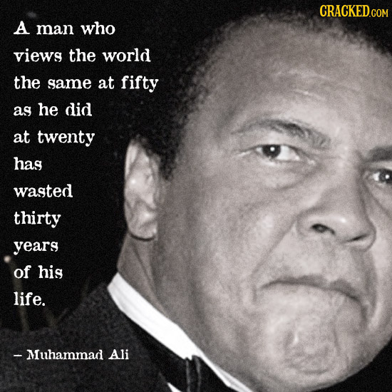 CRACKED GOM A man who views the world the same at fifty as he did at twenty has wasted thirty years of his life. - Muhammad Ali