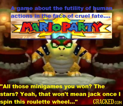A game about the futility of human actions in the face of cruel fate.... >MARIOPARTY< All those minigames you won? The stars? Yeah, that won't mean j