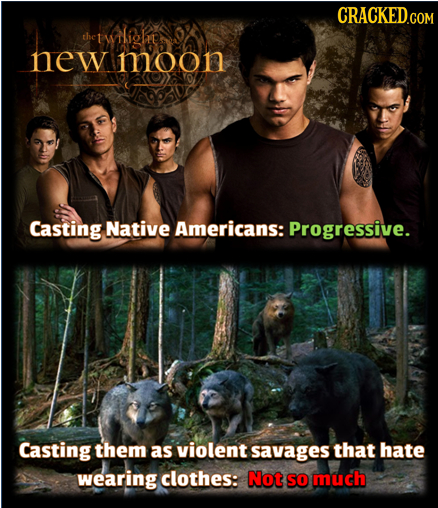 CRACKED.COM the twLihe new moon Casting Native Americans: Progressive. Casting them as violent savages that hate wearing clothes: Not so much