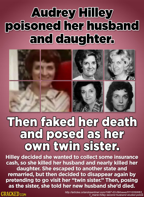 Audrey Hilley poisoned her husband and daughter. Then faked her death and posed as her own twin sister. Hilley decided she wanted to collect some insu