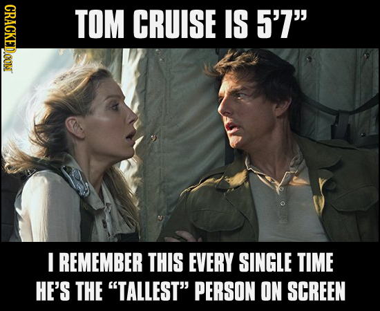 CRACKEDCON TOM CRUISE IS 5'7 I REMEMBER THIS EVERY SINGLE TIME HE'S THE TALLEST PERSON ON SCREEN