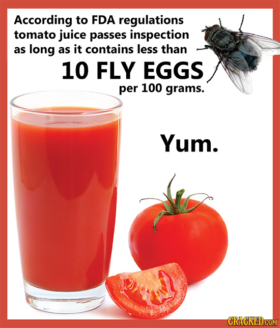 According to FDA regulations tomato juice passes inspection as long as it contains less than 10 FLY EGGS per 100 grams. Yum.