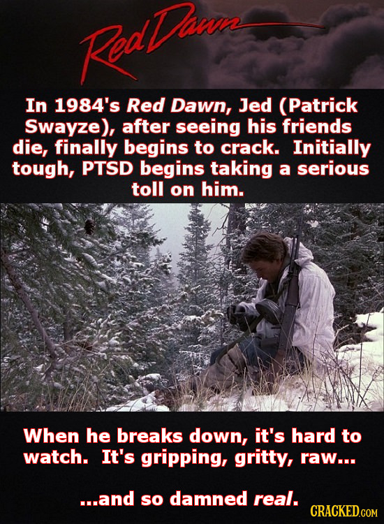Roathwe In 1984's Red Dawn, Jed (Patrick Swayze), after seeing his friends die, finally begins to crack. Initially tough, PTSD begins taking a serious