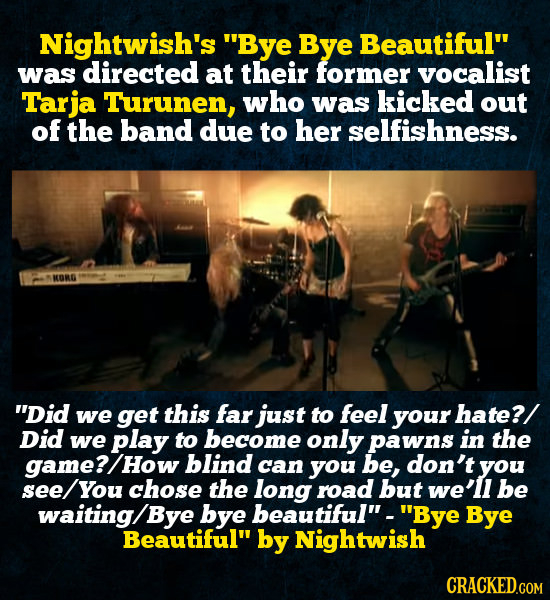 Nightwish's Bye Bye Beautiful was directed at their former vocalist Tarja Turunen, who was kicked out of the band due to her selfishness. IORG Did