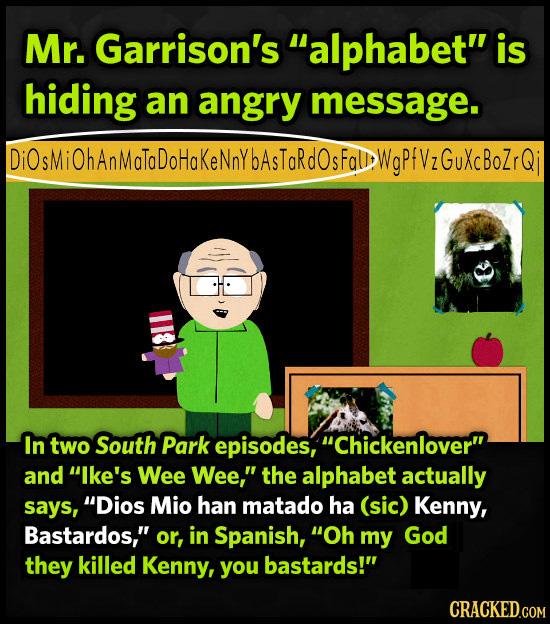 Mr. Garrison's alphabet is hiding an angry message. Di0sMi0hAnMolodohokeNaYbAsToRdosfoDWgPfV2GUXcboZrQj In two South Park episodes, Chickenlover a