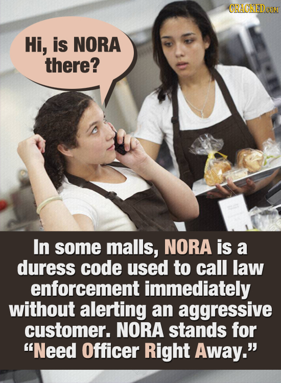 CRACKEDcO Hi, is NORA there? In some malls, NORA is a duress code used to call law enforcement immediately without alerting an aggressive customer. NO