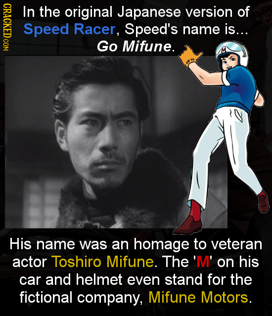 CRACL In the original Japanese version of Speed Racer, Speed's name is... Go Mifune. His name was an homage to veteran actor Toshiro Mifune. The 'M' o