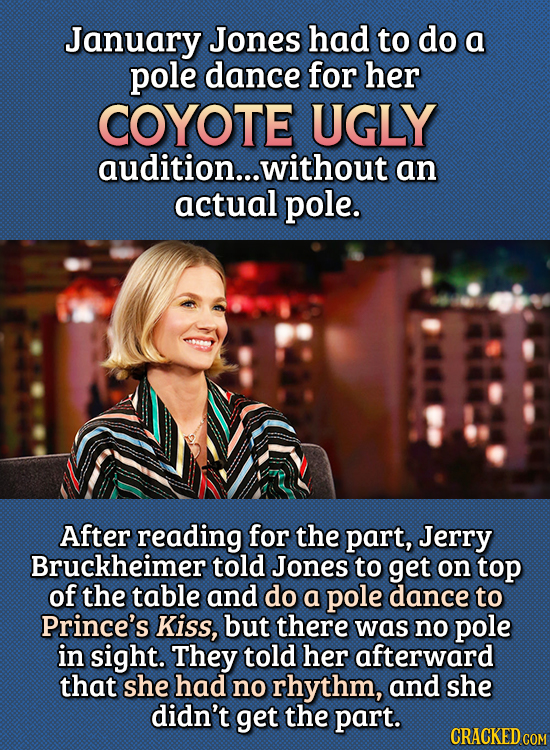 15 Bizarre Things Actors Had To Do For Auditions - January Jones had to do a pole dance for her Coyote Ugly audition, without an actual pole.  After r