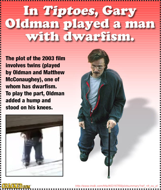 In Tiptoes, Gary Oldman played a man with dwarfism. The plot of the 2003 film involves twins (played by Oldman and Matthew McConaughey), one of whom h