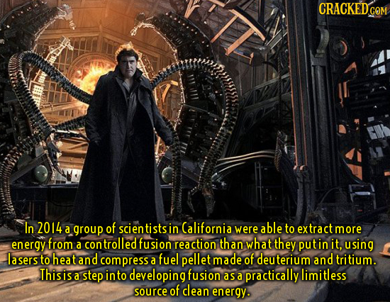 CRACKEDcO COM In 2014 of a group scien tists in California were able to extract more energy from ontrolled fusion reaction than what they a puti in it