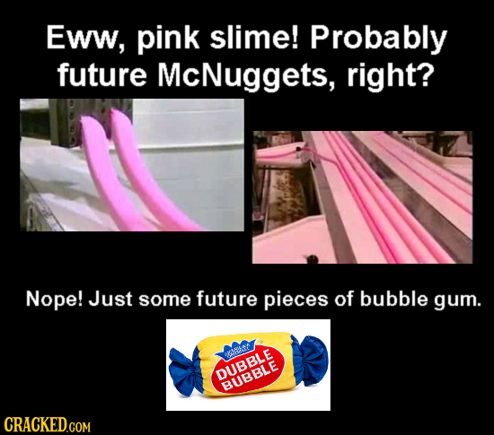 Eww, pink slime! Probably future McNuggets, right? Nope! Just some future pieces of bubble gum. DUBBLE BUBBLE CRACKED.COM