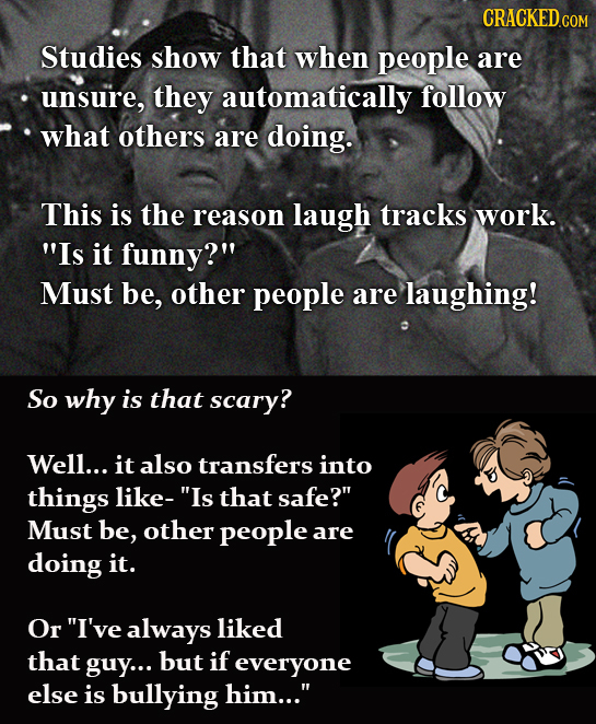 CRACKEDCO Studies show that when people are unsure, they automatically follow what others are doing. This is the reason laugh tracks work. Is it funn