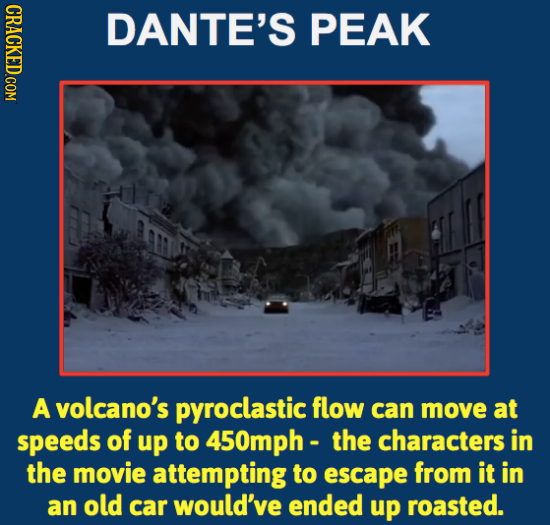 DANTE'S PEAK A volcano's pyroclastic flow can move at speeds of up to 450mph - the characters in the movie attempting to escape from it in an old car