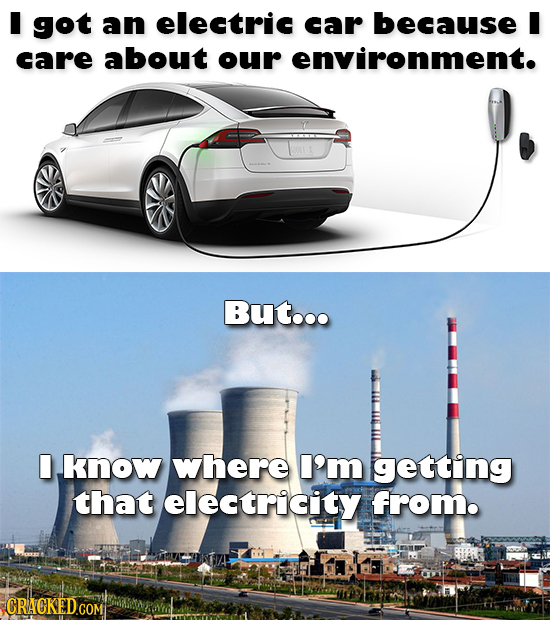 I got an electric car because I care about our environment. But... know where I'm getting that electricity from.