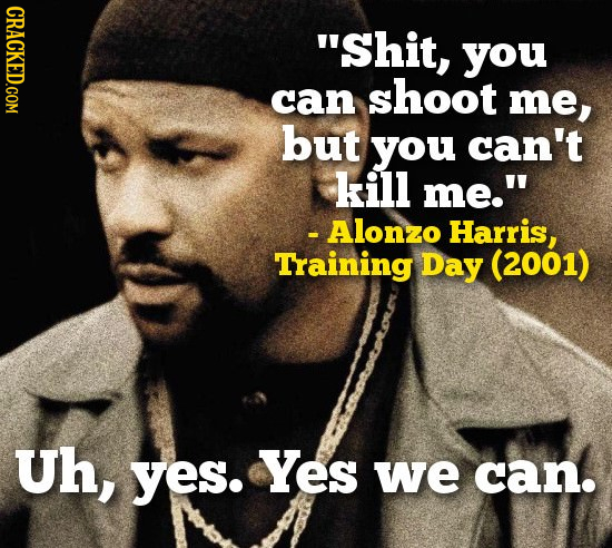 CRACKED.COM Shit, you can shoot me, but you can't kill me. - Alonzo Harris, Training Day (2001) Uh, yes. Yes we can.