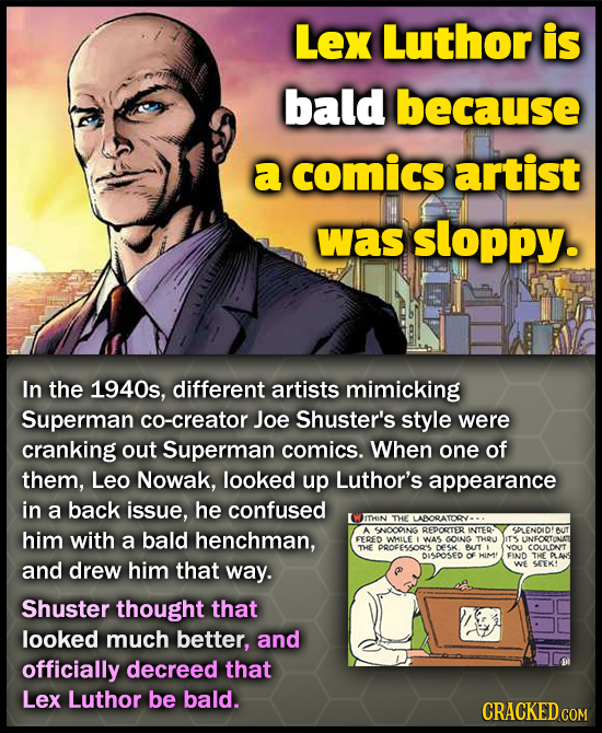 Lex Luthor is bald because a comics artist was sloppy. In the 1940s, different artists mimicking Superman co-creator Joe Shuster's style were cranking