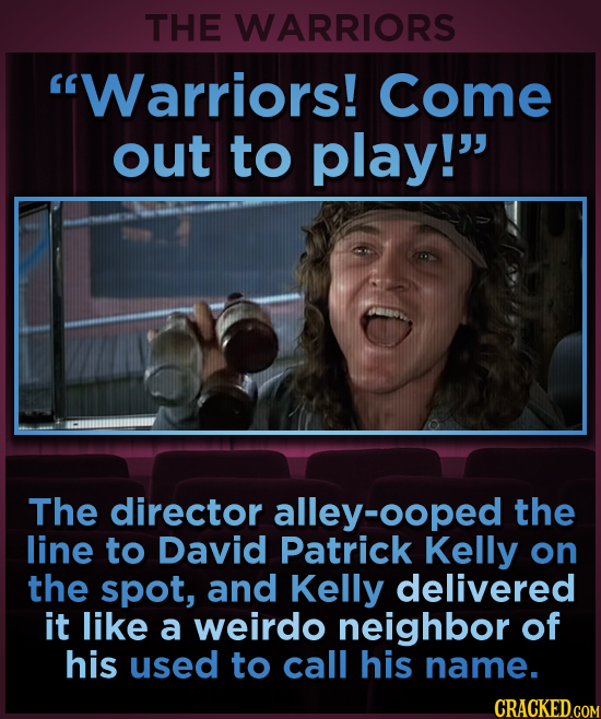 THE WARRIORS Warriors! Come out to play! The director alley-ooped the line to David Patrick Kelly on the spot, and Kelly delivered it like a weirdo
