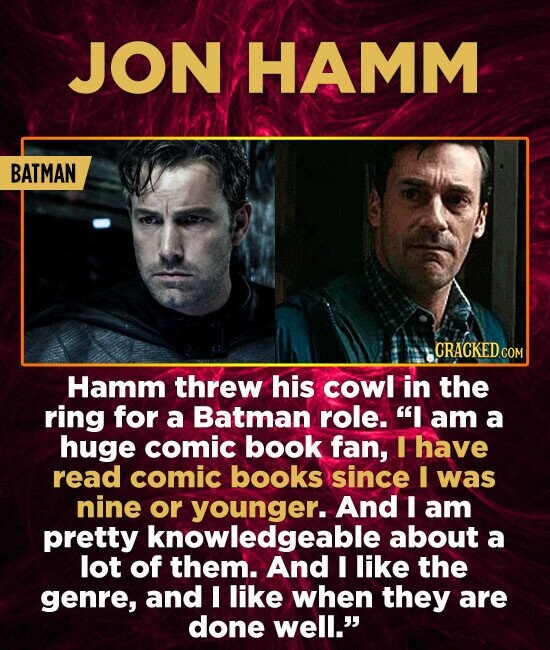 JON HAMM BATMAN Hamm threw his cowl in the ring for a Batman role. I am a huge comic book fan, I have read comic books since I was nine or younger..